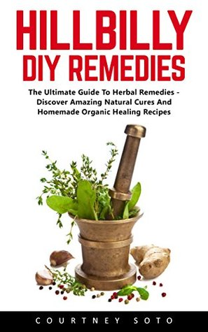 Ebooks Hillbilly DIY Remedies: The Ultimate Guide To Herbal Remedies - Discover Amazing Natural Cures And Homemade Organic Healing Recipes Download Epub