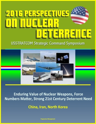2016 Perspectives on Nuclear Deterrence: USSTRATCOM Strategic Command Symposium - Enduring Value of Nuclear Weapons, Force Numbers Matter, Strong 21st Century Deterrent Need, China, Iran, North Korea