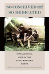 So Conceived and So Dedicated: Intellectual Life in the Civil War Era North (The North's Civil War (FUP))