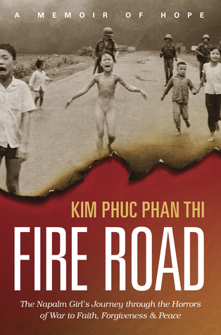 Fire Road: The Napalm Girl's Journey Through the Horrors of War to Faith, Forgiveness, and Peace