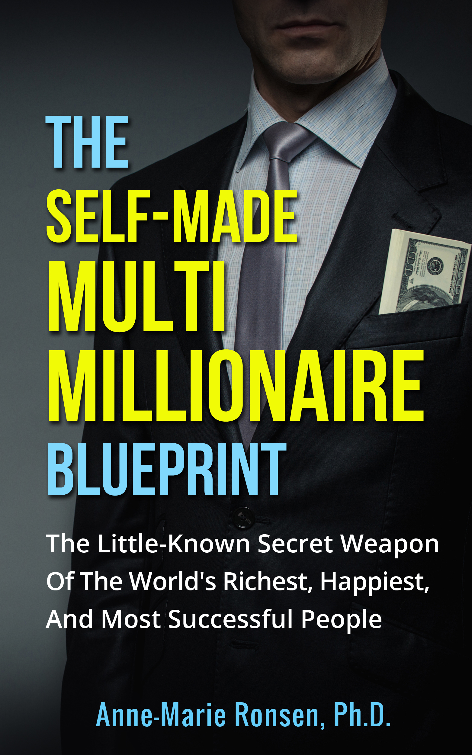 The Self-Made Multi Millionaire Blueprint: The Little-Known Secret Weapon Of The World's Richest, Happiest, And Most Successful People