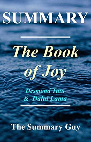 Summary - The Book of Joy: By Dalai Lama and Desmond Tutu - Lasting Happiness in a Changing World (The Book of Joy - A Complete Summary - Book, Paperback, Hardcover, Audible, Audiobook 1)
