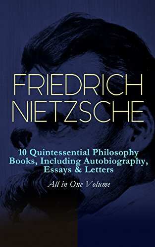 FRIEDRICH NIETZSCHE: 10 Quintessential Philosophy Books, Including Autobiography, Essays & Letters - All in One Volume: Thus Spoke Zarathustra, Beyond ... Birth of Tragedy, The Case of Wagner...