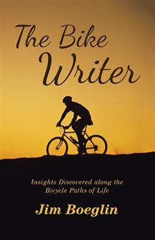 The Bike Writer: Insights Discovered Along the Bicycle Paths of Life