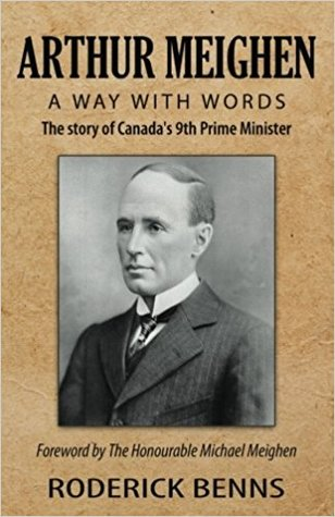 Arthur Meighen: A Way with Words: The Story of Canada's 9th Prime Minister