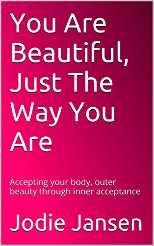 You Are Beautiful, Just The Way You Are: Accepting your body, outer beauty through inner acceptance