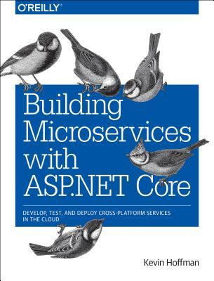 Building Microservices with ASP.Net Core: Develop, Test, and Deploy Cross-Platform Services in the Cloud par Kevin Hoffman, Chris Umbel