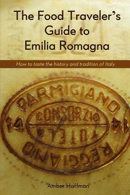 The Food Traveler's Guide to Emilia Romagna: Tasting the history and tradition of Italy
