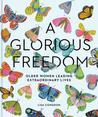 A Glorious Freedom: On Being a Woman, Growing Older, and Living an Extraordinary Life