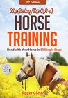 Mastering the Art of Horse Training: Bond with Your Horse in 10 Simple Steps, 2nd Edition