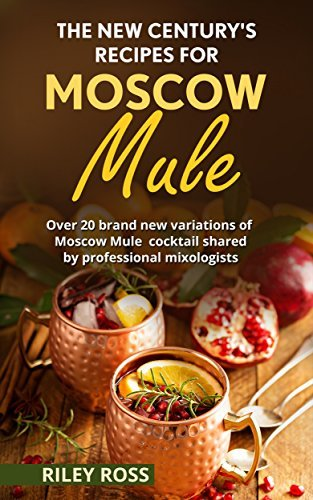 The new century's recipes for Moscow Mule: 24 brand new variations of Moscow Mule cocktail shared by professional mixologists