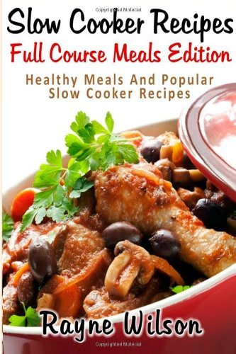 Slow Cooker Recipes : Full Course Meals Edition: Healthy Meals And Popular Slow Cooker Recipes