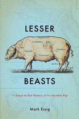 Lesser beasts: a snout-to-tail history of the humble pig by Mark Essig