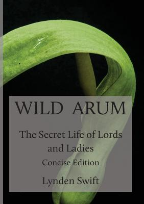 Wild Arum: The Secret Life of Lords and Ladies. Concise Edition.