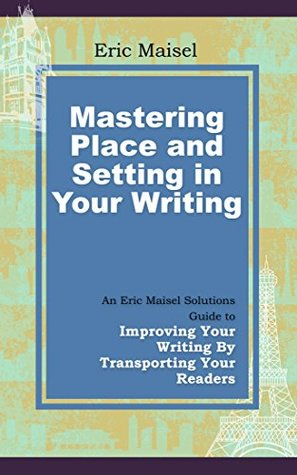 Mastering Place and Setting in Your Writing: An Eric Maisel Solutions Guide to Improving Your Writing by Transporting Your Readers