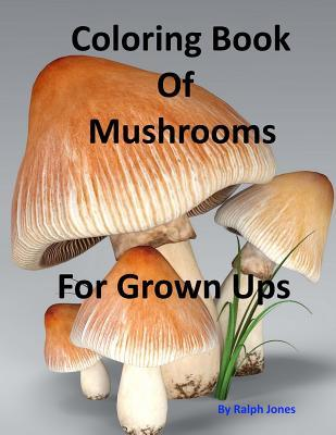 Coloring Book of Mushrooms: Pictures of Mushrooms for Grown Ups