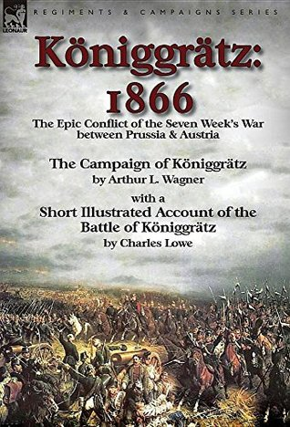 Königgrätz: 1866: the Epic Conflict of the Seven Week's War between Prussia & Austria, Illustrated with Maps and Pictures
