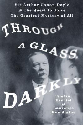 Through a Glass, Darkly: Sir Arthur Conan Doyle and the Quest to Solve the Greatest Mystery of All Time