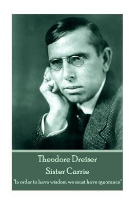 """Theodore Dreiser - Sister Carrie: """"In Order to Have Wisdom We Must Have Ignorance"""""""