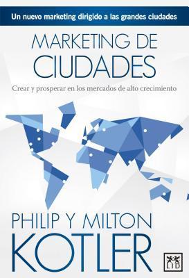 Marketing de Ciudades: El Nuevo Marketing Dirigido a Las Grandes Ciudades por Philip Kotler, Milton Kotler