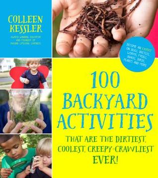 The Coolest, Dirtiest, Creepy-Crawliest Backyard Activities for Kids: 100 Fun Science Games and Experiments to Become an Expert on Bugs, Beetles, Worms, Frogs, Snakes, Birds, Plants and More in Your Backyard