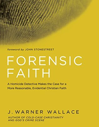 Forensic Faith A Homicide Detective Makes The Case For More Reasonable Evidential Christian By J Warner Wallace