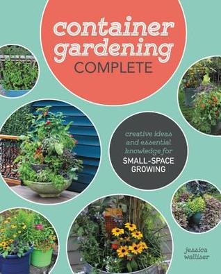 Container Gardening Complete: Creative Ideas and Essential Knowledge for Small-Space Growing