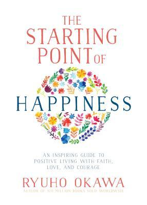 The Starting Point of Happiness: An Inspiring Guide to Positive Living with Faith, Love, and Courage
