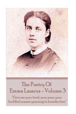 """The Poetry of Emma Lazarus - Volume 3: """"Give Me Your Tired, Your Poor, Your Huddled Masses Yearning to Breathe Free."""""""