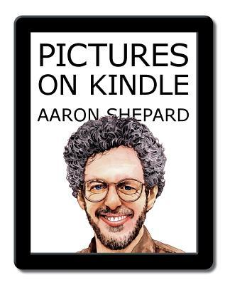 Pictures on Kindle: Self Publishing Your Kindle Book with Photos, Art, or Graphics, or Tips on Formatting Your eBook's Images to Make Them Look Great