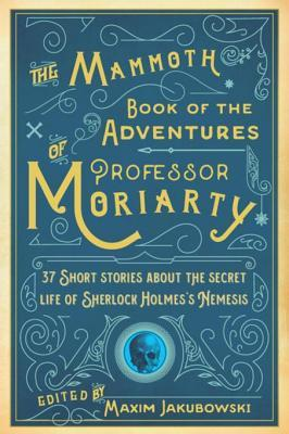 The Mammoth Book of the Adventures of Professor Moriarty: 37 Short Stories about the Secret Life of Sherlock Holmes's Nemesis