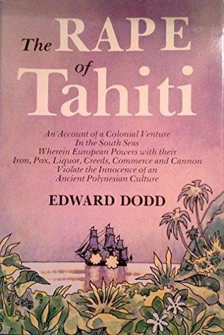 The rape of Tahiti: A typical Nineteenth-Century colonial venture wherein several European powers with their iron, pox, creed, commerce, and cannon violate ... the South Pacific Ocean (The Ring of fire)