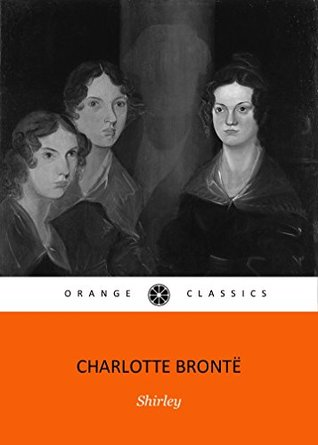 SHIRLEYby Charlotte Bronte author of Jane Eyre, Shirley, Villette, Professor (Annotated) by her sister's The Tenant of Wildfell Hall, Agnes Grey and Wuthering Heights