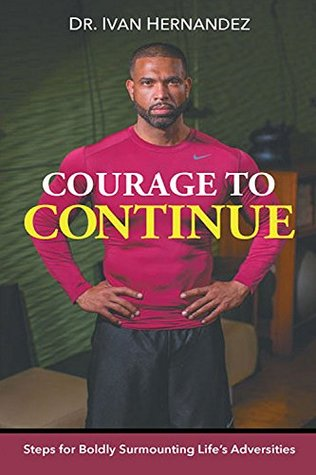 Courage to Continue: Steps for Boldly Surmounting Life's Adversities