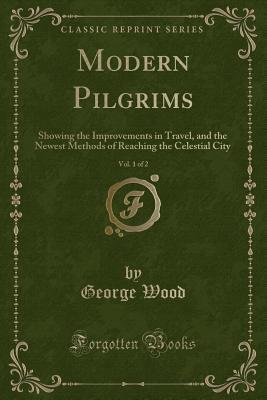 Modern Pilgrims, Vol. 1 of 2: Showing the Improvements in Travel, and the Newest Methods of Reaching the Celestial City