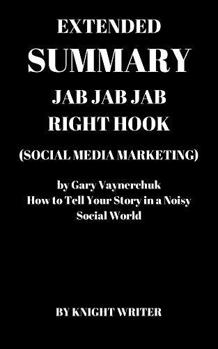 Extended Summary: Jab, Jab, Jab, Right Hook (Social Media Marketing) by Gary Vaynerchuk: How to Tell Your Story in a Noisy Social World