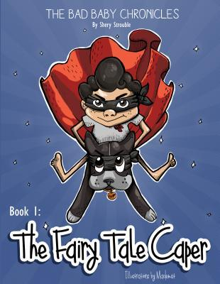 The Bad Baby Chronicles: Book 1 the Fairy Tale Caper