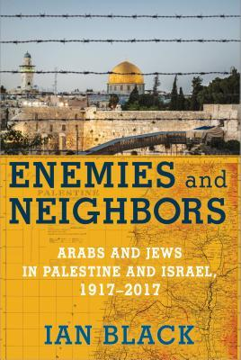 Enemies and Neighbors: Arabs and Jews in Palestine and Israel, 1917-2017