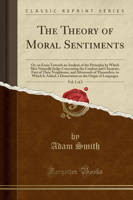 The Theory of Moral Sentiments, Vol. 1 of 2: Or, an Essay Towards an Analysis of the Principles by Which Men Naturally Judge Concerning the Conduct and Character, First of Their Neighbours, and Afterwards of Themselves, to Which Is Added, a Dissertation O