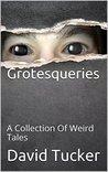Grotesqueries: A Collection Of Weird Tales