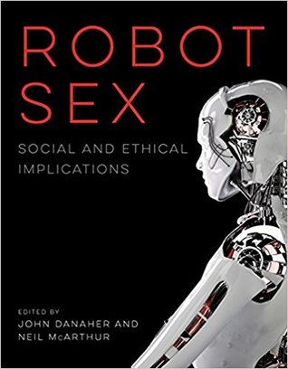 Robot Sex: Social and Ethical Implications por John  Danaher, Neil McArthur