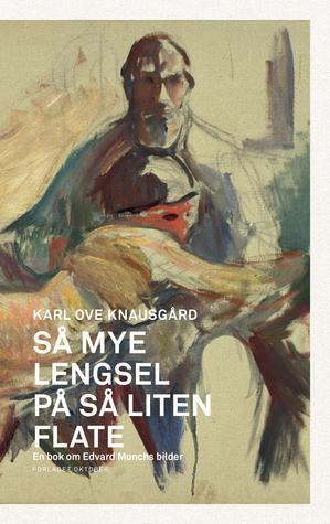 Så mye lengsel på så liten flate. En bok om Edvard Munchs bilder by Karl Ove Knausgård