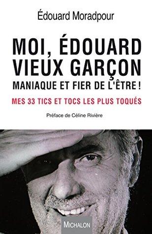 Moi, Edouard, vieux garçon, maniaque et fier de l'être !: Mes 33 tics et tocs les plus toqués - préface de Céline Rivière