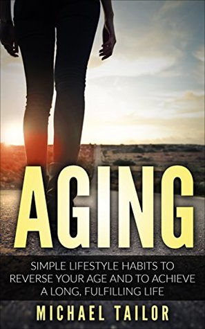 Aging: Simple Lifestyle Habits to Reverse your Age and to Achieve a Long, Fulfilling Life