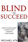 Blind to Succeed: How to Achieve Great Success in Life Pursuing Your Passion
