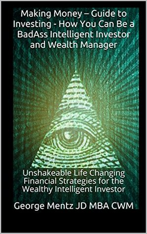 Making Money - Guide to Investing - How You Can Be a BadAss Intelligent Investor and Wealth Manager: Unshakeable Life Changing Financial Strategies for ... (Making Money Guide to Investing Series #1)