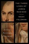 The Three Lives of James Madison: Genius, Partisan, President