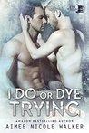I Do, or Dye Trying by Aimee Nicole Walker