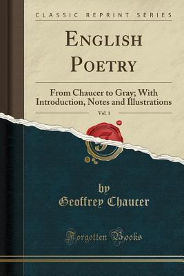 English Poetry, Vol. 1: From Chaucer to Gray; With Introduction, Notes and Illustrations