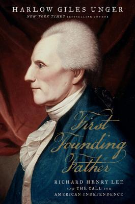 First Founding Father: Richard Henry Lee and the Call to Independence